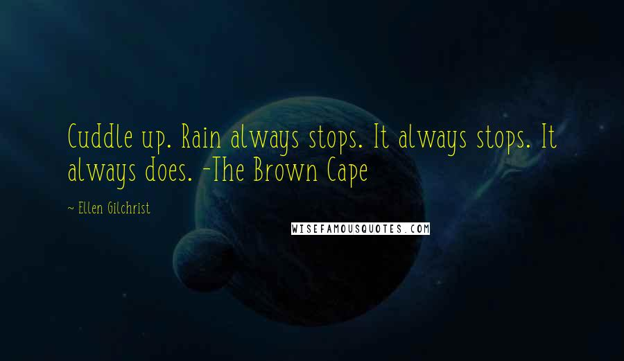 Ellen Gilchrist quotes: Cuddle up. Rain always stops. It always stops. It always does. -The Brown Cape