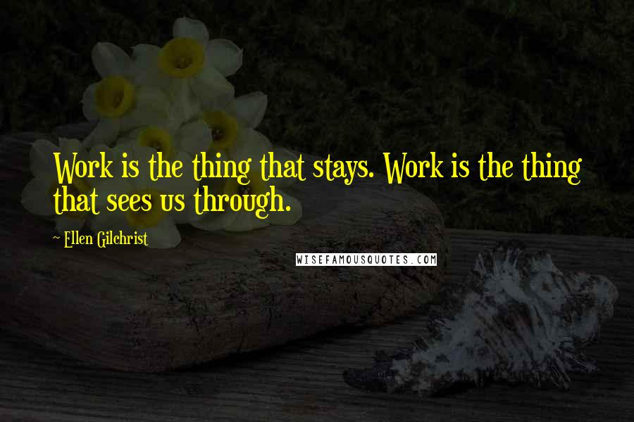 Ellen Gilchrist quotes: Work is the thing that stays. Work is the thing that sees us through.