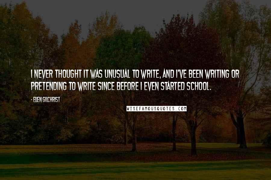 Ellen Gilchrist quotes: I never thought it was unusual to write, and I've been writing or pretending to write since before I even started school.