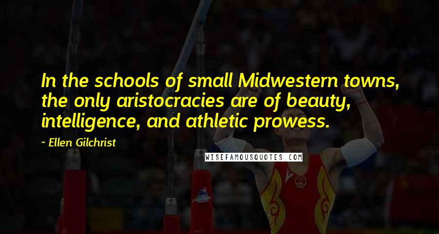 Ellen Gilchrist quotes: In the schools of small Midwestern towns, the only aristocracies are of beauty, intelligence, and athletic prowess.