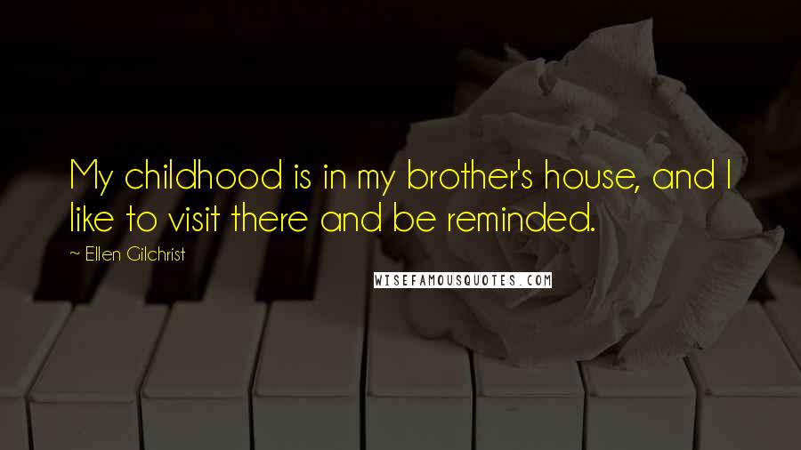 Ellen Gilchrist quotes: My childhood is in my brother's house, and I like to visit there and be reminded.