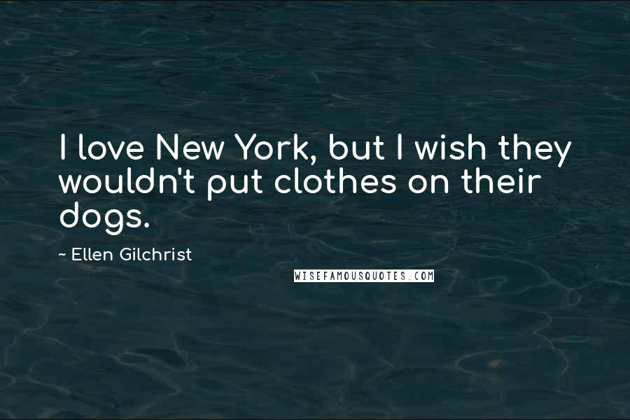 Ellen Gilchrist quotes: I love New York, but I wish they wouldn't put clothes on their dogs.