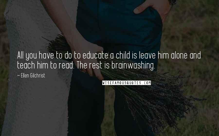 Ellen Gilchrist quotes: All you have to do to educate a child is leave him alone and teach him to read. The rest is brainwashing.