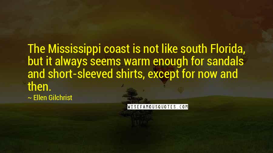 Ellen Gilchrist quotes: The Mississippi coast is not like south Florida, but it always seems warm enough for sandals and short-sleeved shirts, except for now and then.