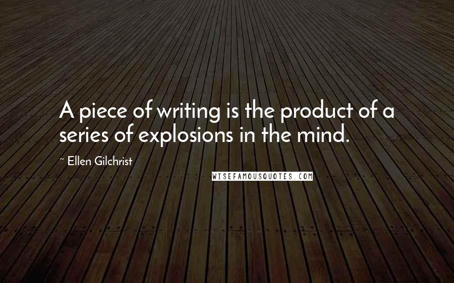 Ellen Gilchrist quotes: A piece of writing is the product of a series of explosions in the mind.