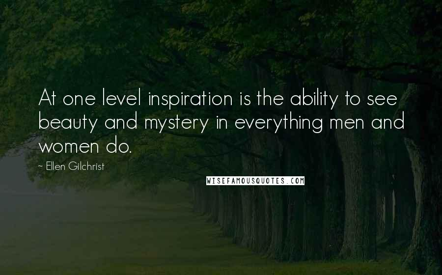 Ellen Gilchrist quotes: At one level inspiration is the ability to see beauty and mystery in everything men and women do.
