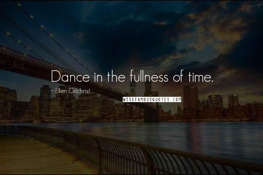 Ellen Gilchrist quotes: Dance in the fullness of time.