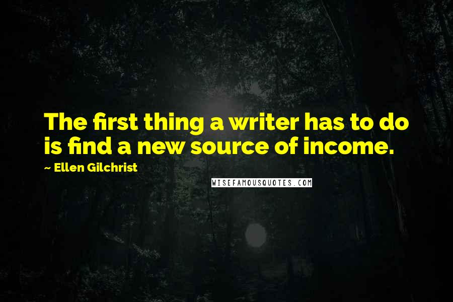 Ellen Gilchrist quotes: The first thing a writer has to do is find a new source of income.