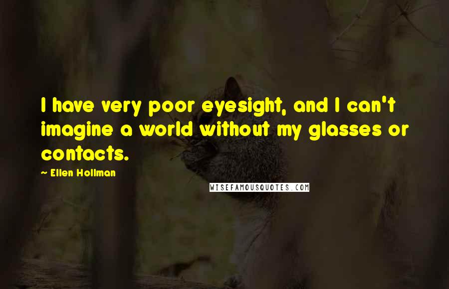 Ellen Hollman quotes: I have very poor eyesight, and I can't imagine a world without my glasses or contacts.
