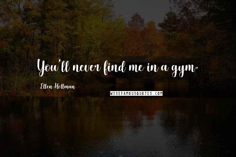 Ellen Hollman quotes: You'll never find me in a gym.