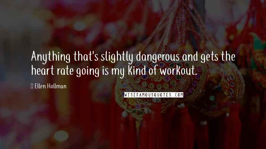 Ellen Hollman quotes: Anything that's slightly dangerous and gets the heart rate going is my kind of workout.