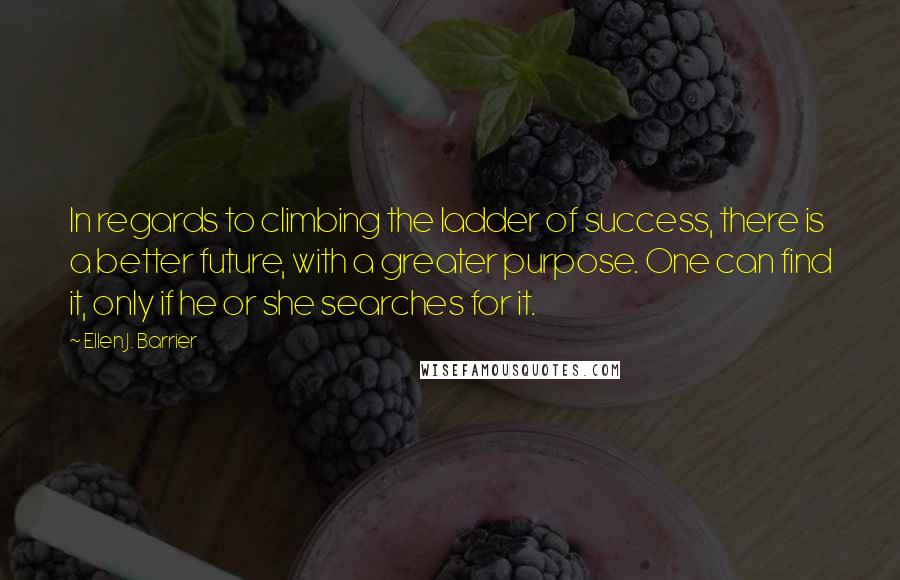 Ellen J. Barrier quotes: In regards to climbing the ladder of success, there is a better future, with a greater purpose. One can find it, only if he or she searches for it.