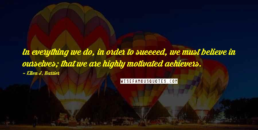 Ellen J. Barrier quotes: In everything we do, in order to succeed, we must believe in ourselves; that we are highly motivated achievers.