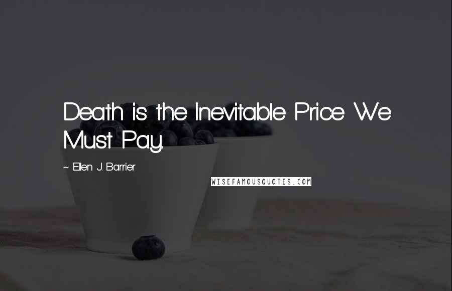 Ellen J. Barrier quotes: Death is the Inevitable Price We Must Pay.