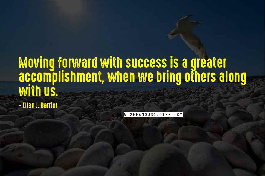 Ellen J. Barrier quotes: Moving forward with success is a greater accomplishment, when we bring others along with us.