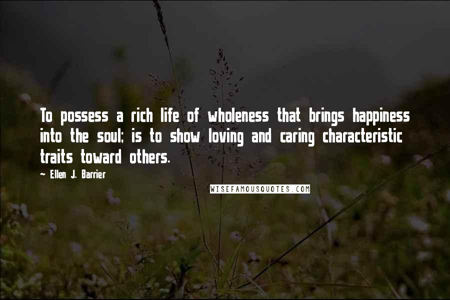 Ellen J. Barrier quotes: To possess a rich life of wholeness that brings happiness into the soul; is to show loving and caring characteristic traits toward others.