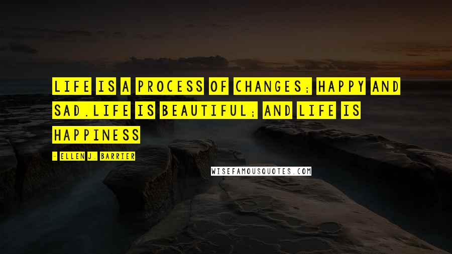 Ellen J. Barrier quotes: Life is a process of changes; happy and sad.Life is beautiful; and Life is happiness