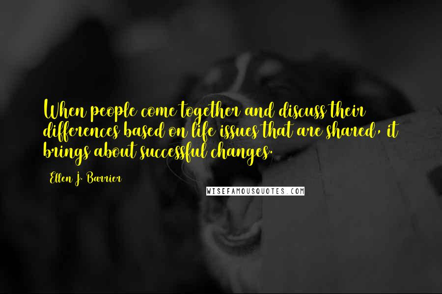 Ellen J. Barrier quotes: When people come together and discuss their differences based on life issues that are shared, it brings about successful changes.