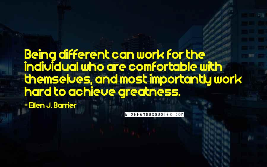 Ellen J. Barrier quotes: Being different can work for the individual who are comfortable with themselves, and most importantly work hard to achieve greatness.
