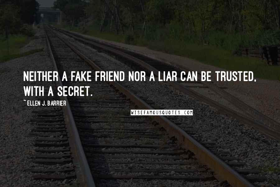 Ellen J. Barrier quotes: Neither a fake friend nor a liar can be trusted, with a secret.