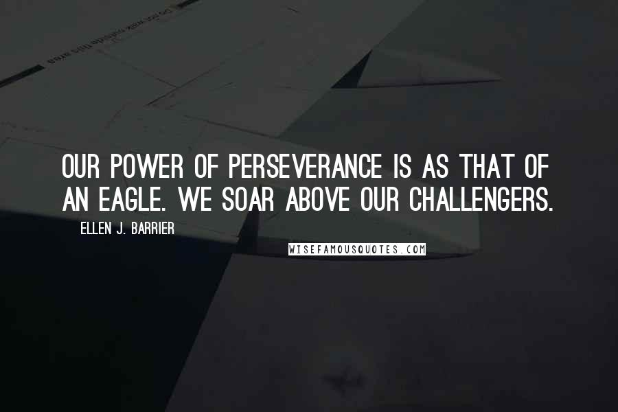 Ellen J. Barrier quotes: Our power of perseverance is as that of an eagle. We soar above our challengers.