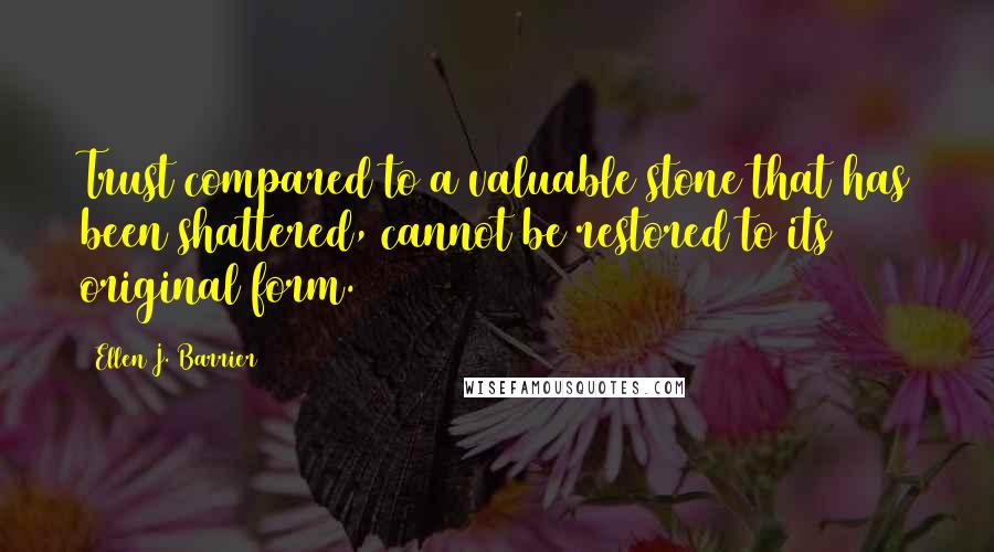 Ellen J. Barrier quotes: Trust compared to a valuable stone that has been shattered, cannot be restored to its original form.