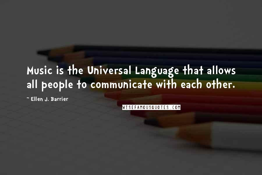 Ellen J. Barrier quotes: Music is the Universal Language that allows all people to communicate with each other.