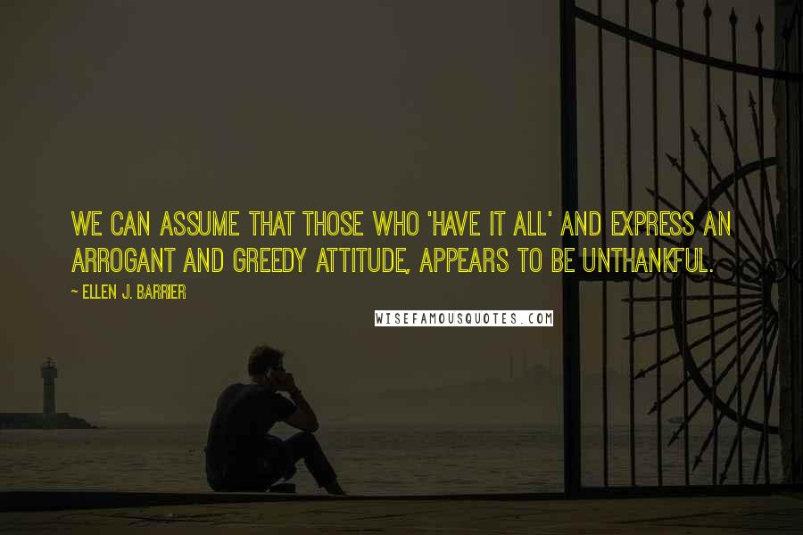 Ellen J. Barrier quotes: We can assume that those who 'have it all' and express an arrogant and greedy attitude, appears to be unthankful.