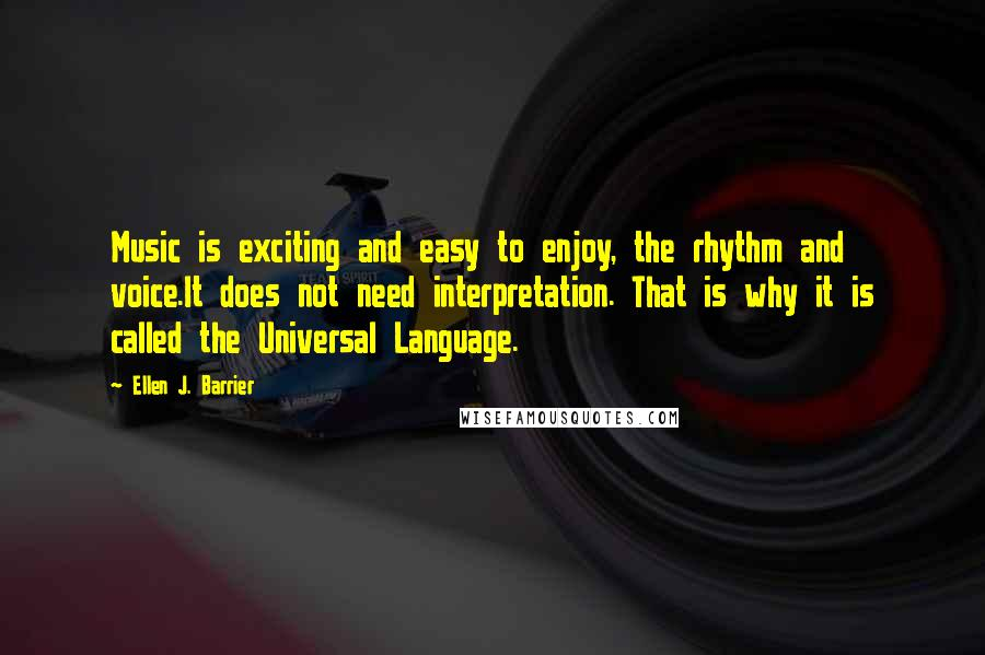 Ellen J. Barrier quotes: Music is exciting and easy to enjoy, the rhythm and voice.It does not need interpretation. That is why it is called the Universal Language.