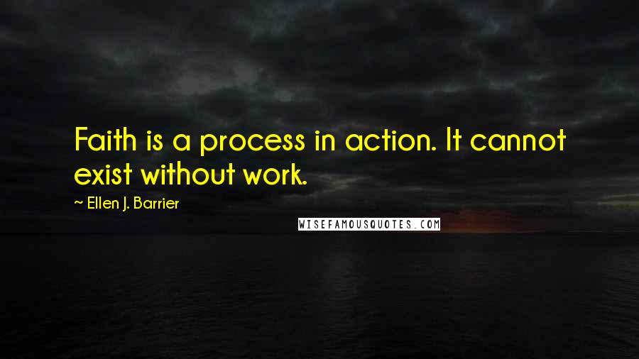 Ellen J. Barrier quotes: Faith is a process in action. It cannot exist without work.