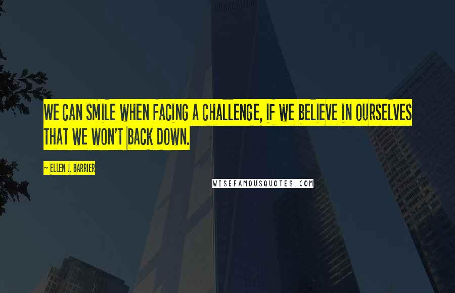 Ellen J. Barrier quotes: We can smile when facing a challenge, if we believe in ourselves that we won't back down.