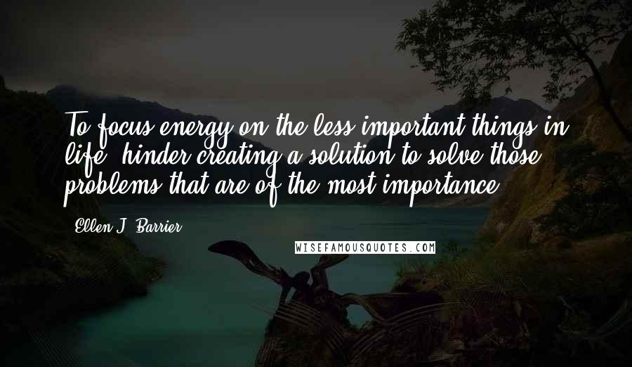 Ellen J. Barrier quotes: To focus energy on the less important things in life, hinder creating a solution to solve those problems that are of the most importance.