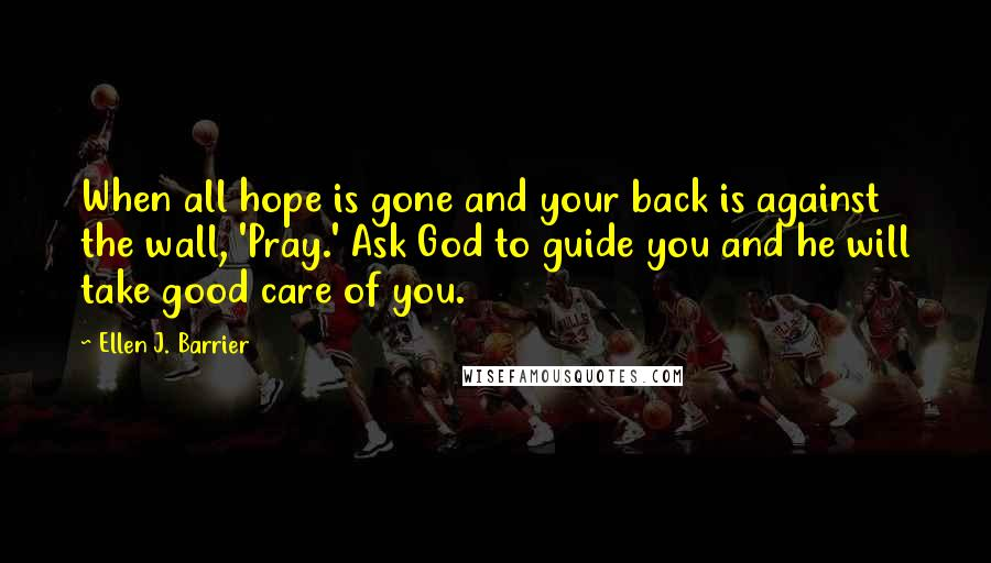 Ellen J. Barrier quotes: When all hope is gone and your back is against the wall, 'Pray.' Ask God to guide you and he will take good care of you.