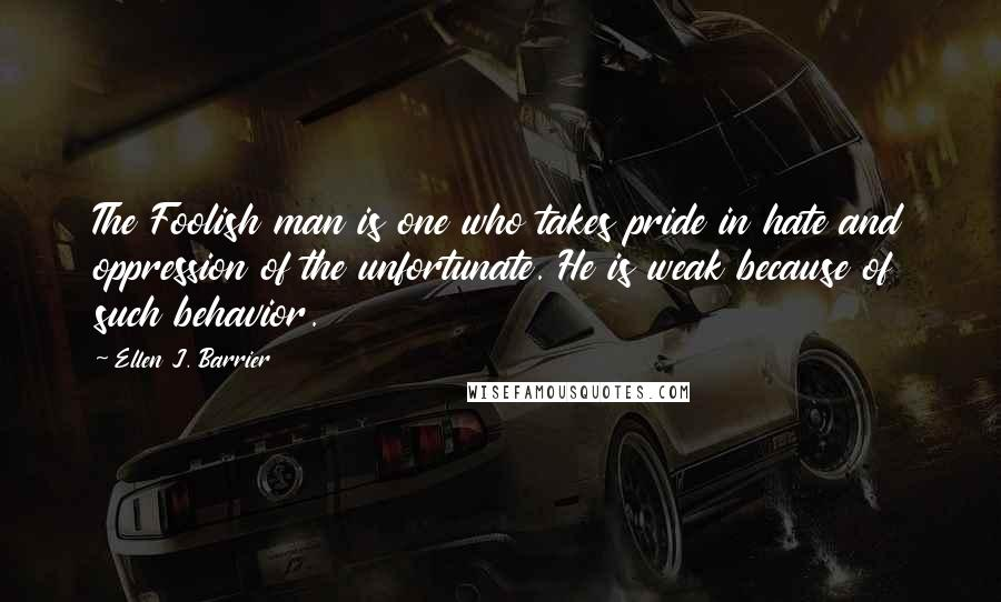 Ellen J. Barrier quotes: The Foolish man is one who takes pride in hate and oppression of the unfortunate. He is weak because of such behavior.
