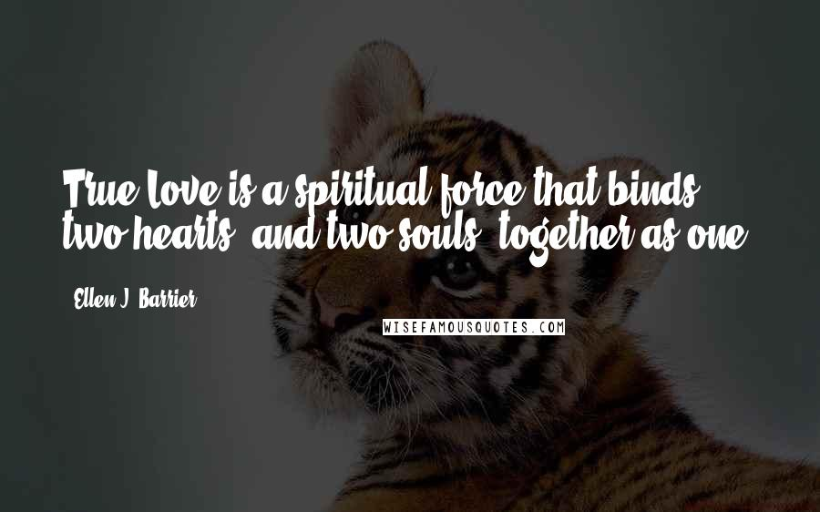 Ellen J. Barrier quotes: True Love is a spiritual force that binds two hearts, and two souls, together as one.