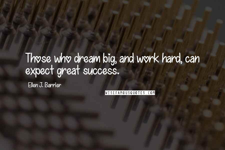 Ellen J. Barrier quotes: Those who dream big, and work hard, can expect great success.