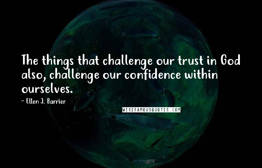 Ellen J. Barrier quotes: The things that challenge our trust in God also, challenge our confidence within ourselves.