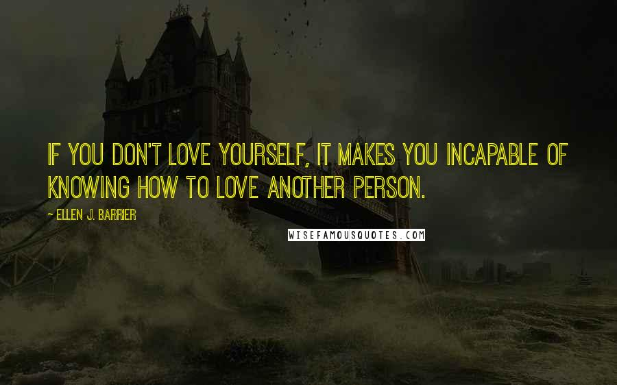 Ellen J. Barrier quotes: If you don't love yourself, it makes you incapable of knowing how to love another person.
