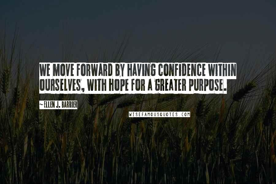 Ellen J. Barrier quotes: We move forward by having confidence within ourselves, with hope for a greater purpose.
