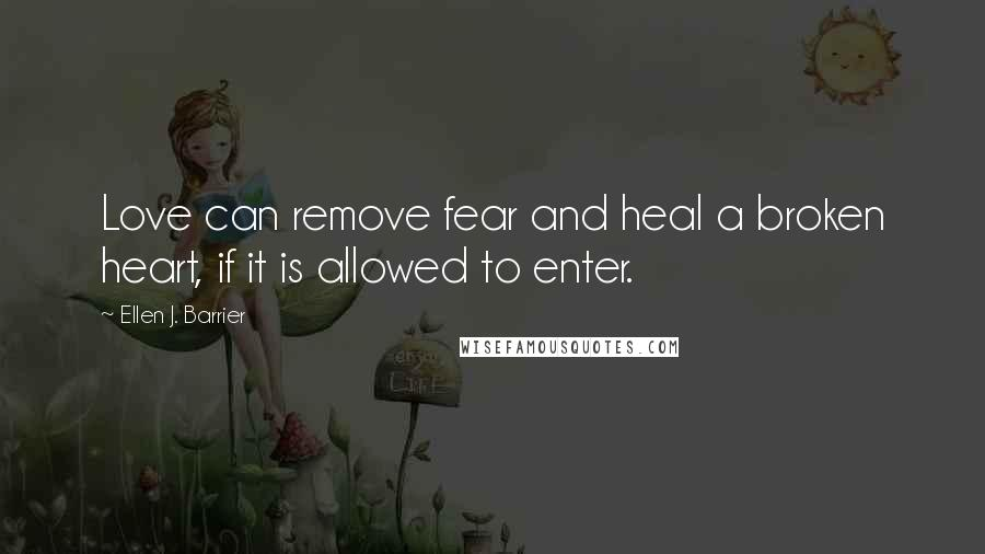 Ellen J. Barrier quotes: Love can remove fear and heal a broken heart, if it is allowed to enter.