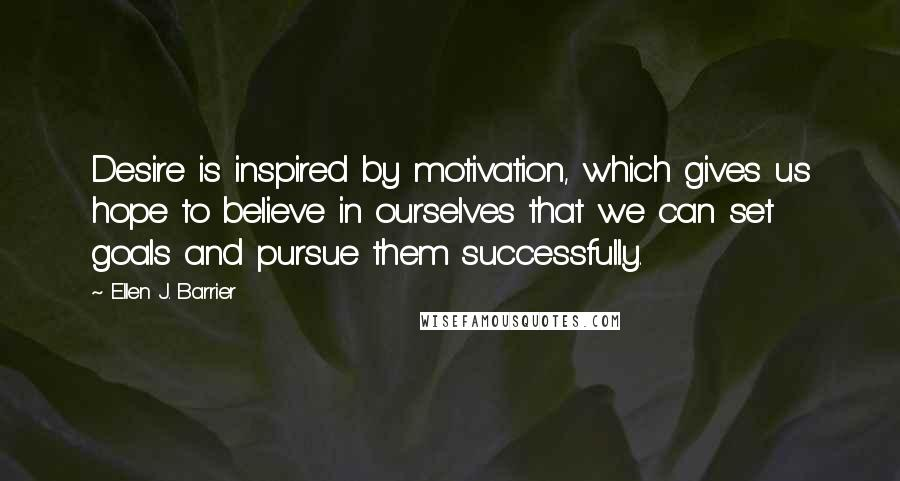 Ellen J. Barrier quotes: Desire is inspired by motivation, which gives us hope to believe in ourselves that we can set goals and pursue them successfully.