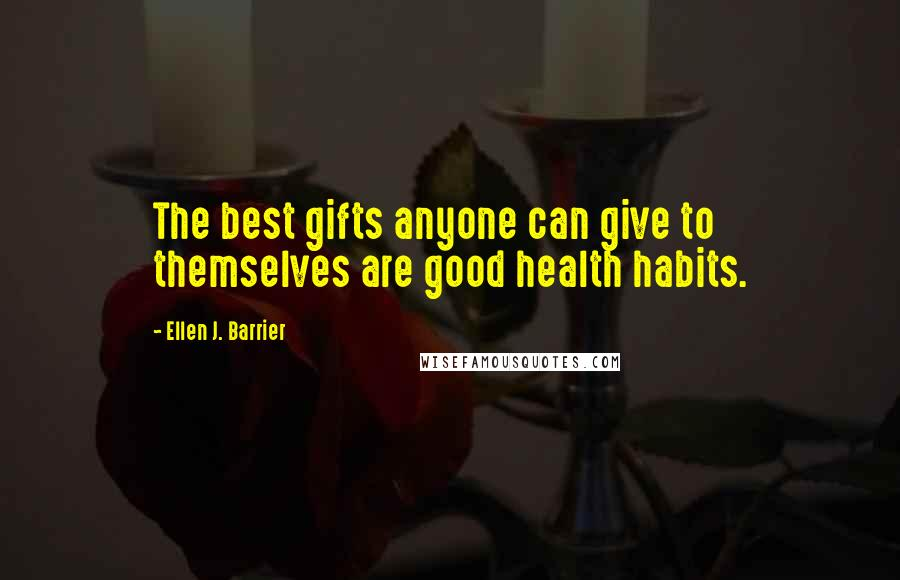 Ellen J. Barrier quotes: The best gifts anyone can give to themselves are good health habits.