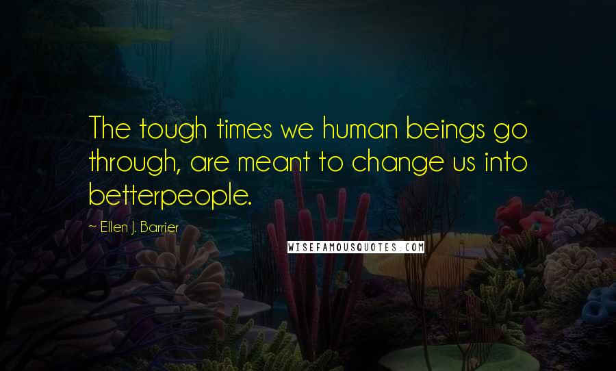 Ellen J. Barrier quotes: The tough times we human beings go through, are meant to change us into betterpeople.