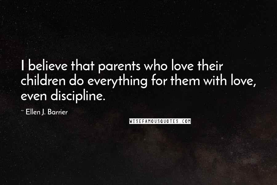 Ellen J. Barrier quotes: I believe that parents who love their children do everything for them with love, even discipline.