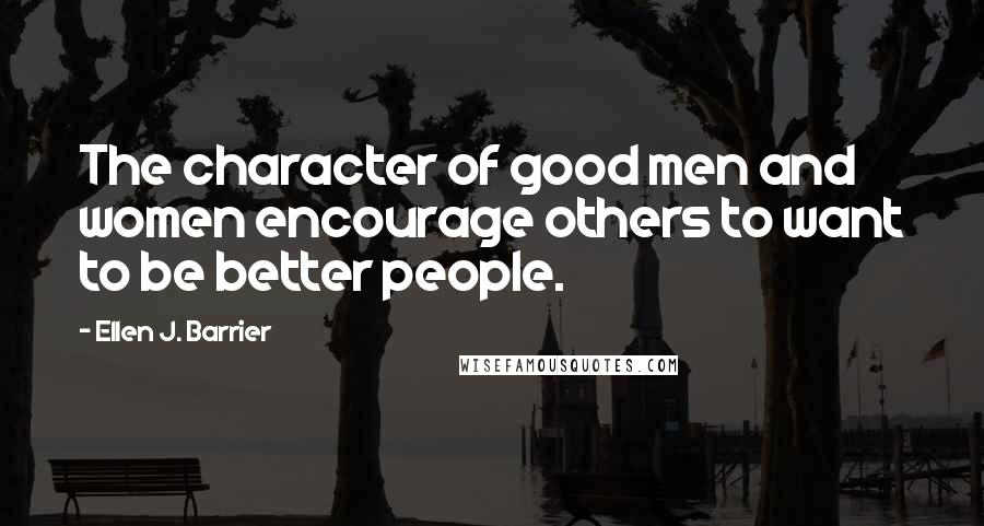 Ellen J. Barrier quotes: The character of good men and women encourage others to want to be better people.