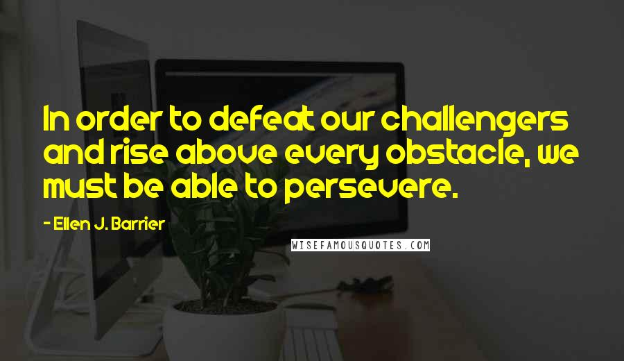 Ellen J. Barrier quotes: In order to defeat our challengers and rise above every obstacle, we must be able to persevere.