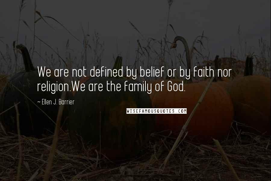 Ellen J. Barrier quotes: We are not defined by belief or by faith nor religion.We are the family of God.