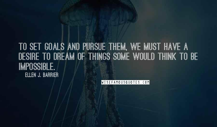 Ellen J. Barrier quotes: To set goals and pursue them, we must have a desire to dream of things some would think to be impossible.