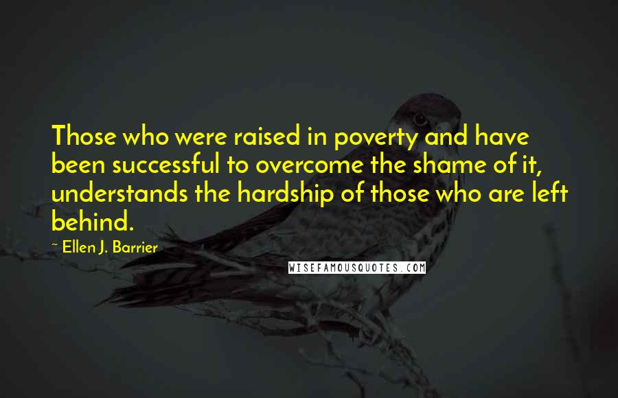 Ellen J. Barrier quotes: Those who were raised in poverty and have been successful to overcome the shame of it, understands the hardship of those who are left behind.