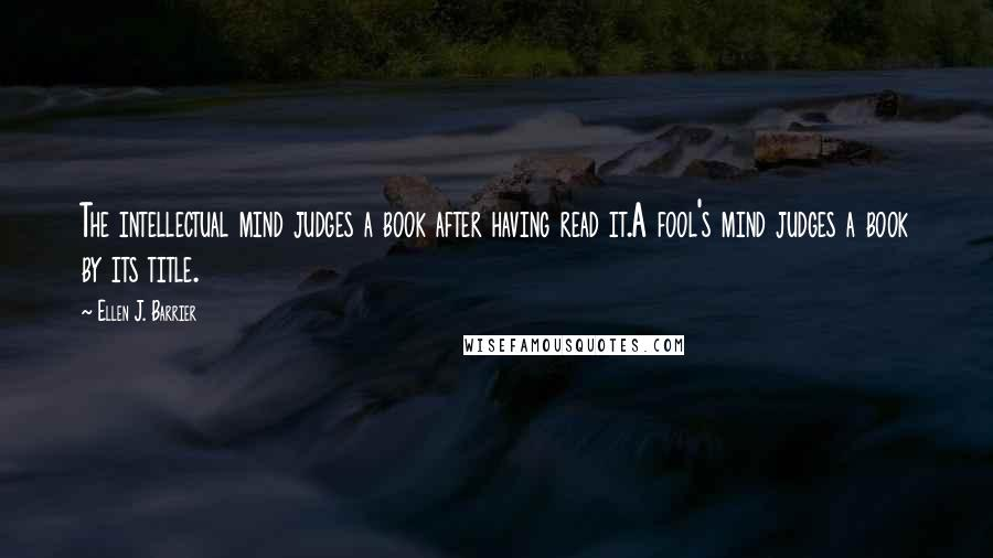 Ellen J. Barrier quotes: The intellectual mind judges a book after having read it.A fool's mind judges a book by its title.